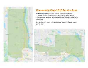 Community Keys 2020 Service Area. Minneapolis: Cleveland, Folwell, Harrison, Hawthorne, Humboldt, Jordan, Lind-Bohanon, McKinley, Near North, Shingle Creek, Sumner-Glenwood Heritage Park, Webber-Camden, Wilard-Hay. St. Paul: Dayton's Bluff, Frogtown, Midway, North End, Payne-Phalen.